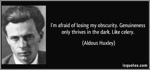 quote-i-m-afraid-of-losing-my-obscurity-genuineness-only-thrives-in-the-dark-like-celery-aldous-huxley-90397